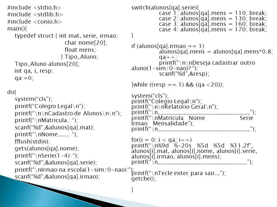 #include <stdio.h> #include <stdlib.h> #include <conio.h> main(){ typedef struct { int mat, serie, irmao; char nome[20]; float mens; } Tipo_Aluno; Tipo_Aluno alunos[20]; int qa, i, resp; qa =0; do{ system( cls ); printf( Colegio Legal\n ); printf( \n\nCadastro de Alunos\n\n ); printf( \nMatricula.: ); scanf( %d ,&alunos[qa].mat); printf( \nNome......: ); fflush(stdin); gets(alunos[qa].nome); printf( \nSerie(1-4): ); scanf( %d ,&alunos[qa].serie); printf( \nIrmao na escola(1-sim/0-nao): ); scanf( %d ,&alunos[qa].irmao);